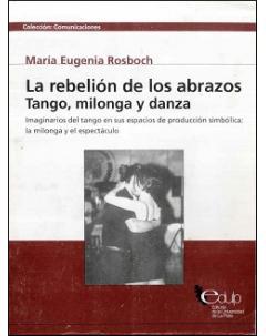 La rebelión de los abrazos. Tango, milonga y danza: Imaginarios del tango en sus espacios de producción simbólica: la milonga y el espectáculo