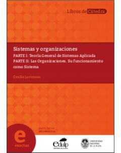 Sistemas y Organizaciones: Parte I: Teoría General de Sistemas Aplicada. Parte II: Las organizaciones. Su funcionamiento como sistema