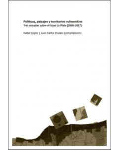 Políticas, paisajes y territorios vulnerables: Tres miradas sobre el Gran La Plata (2006-2017)