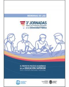 Memorias de las 3° Jornadas sobre las prácticas docentes en la Universidad Pública: El proyecto político académico de la Educación Superior en el contexto nacional y regional