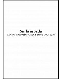 Sin la espada: Concurso de poesía y cuento breve, UNLP 2010