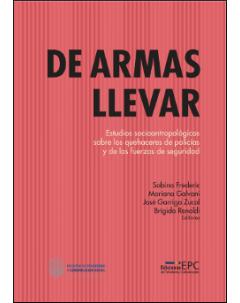 De armas llevar: Estudios socioantropológicos sobre los quehaceres de los policías y las fuerzas de seguridad